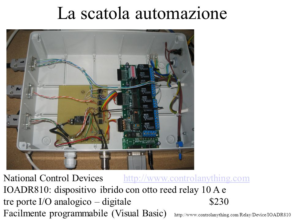 La scatola automazione National Control Devices http://www.controlanything.comhttp://www.controlanything.com IOADR810: dispositivo ibrido con otto reed relay 10 A e tre porte I/O analogico – digitale$230 Facilmente programmabile (Visual Basic) http://www.controlanything.com/Relay/Device/IOADR810