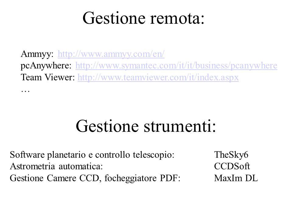 Gestione remota: Software planetario e controllo telescopio: TheSky6 Astrometria automatica: CCDSoft Gestione Camere CCD, focheggiatore PDF: MaxIm DL Ammyy: http://www.ammyy.com/en/http://www.ammyy.com/en/ pcAnywhere: http://www.symantec.com/it/it/business/pcanywherehttp://www.symantec.com/it/it/business/pcanywhere Team Viewer: http://www.teamviewer.com/it/index.aspx …http://www.teamviewer.com/it/index.aspx Gestione strumenti: