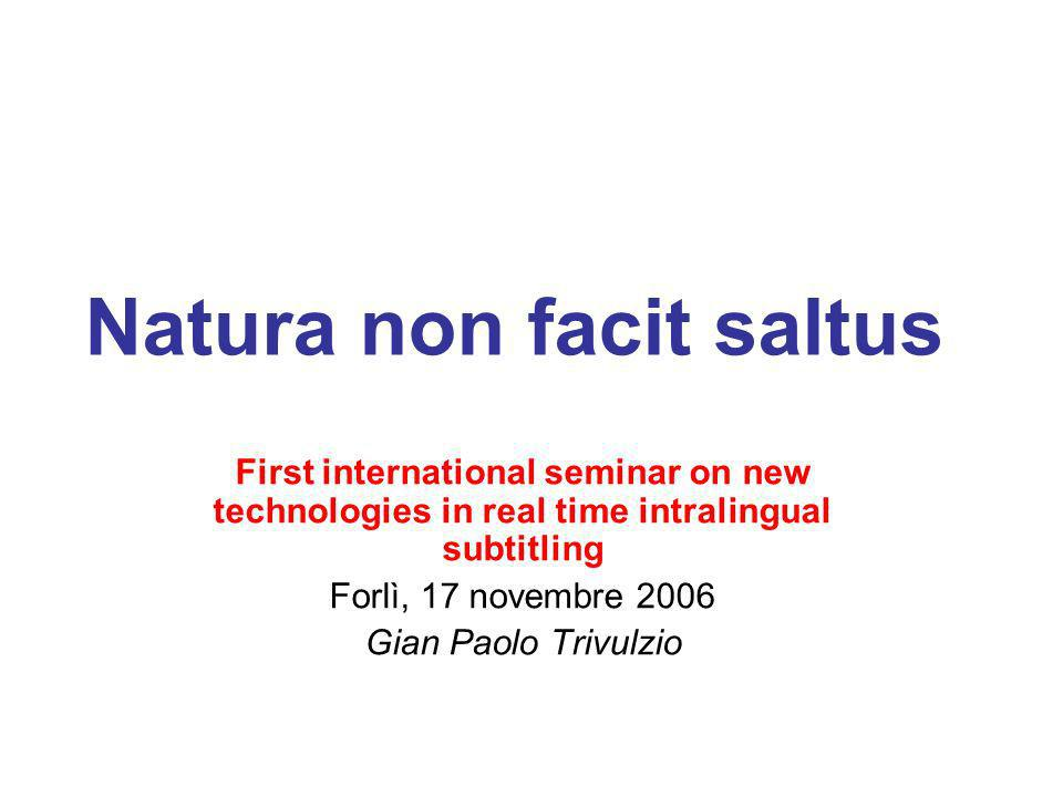 Natura non facit saltus First international seminar on new technologies in real time intralingual subtitling Forlì, 17 novembre 2006 Gian Paolo Trivul