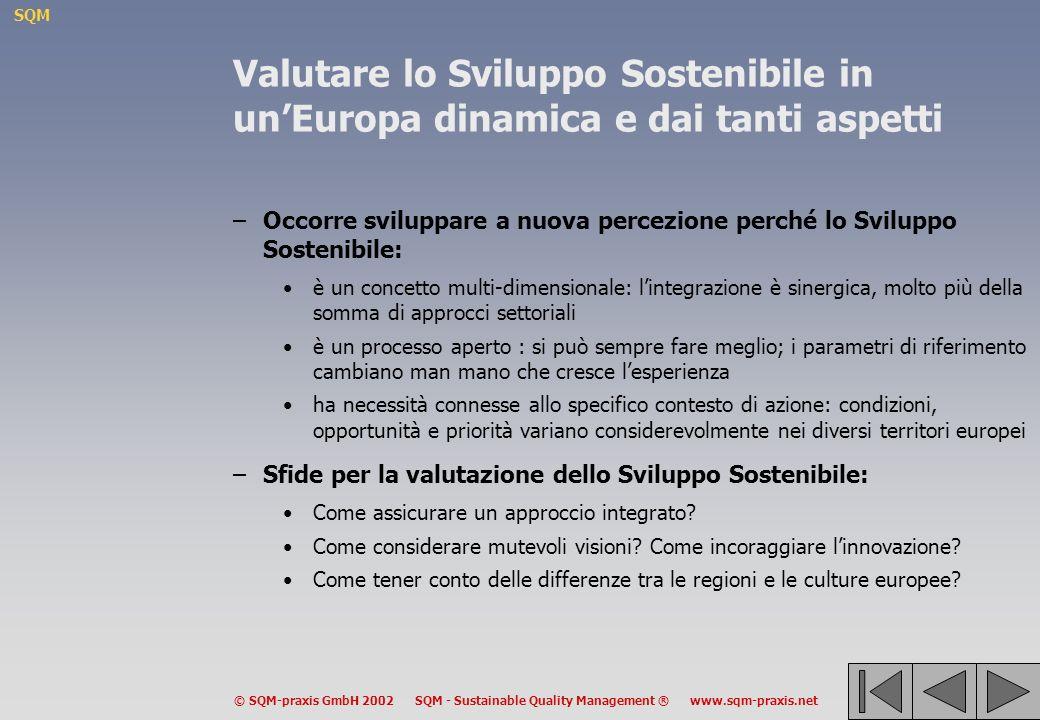 SQM © SQM-praxis GmbH 2002 SQM - Sustainable Quality Management ® www.sqm-praxis.net Valutare lo Sviluppo Sostenibile in unEuropa dinamica e dai tanti aspetti –Occorre sviluppare a nuova percezione perché lo Sviluppo Sostenibile: è un concetto multi-dimensionale: lintegrazione è sinergica, molto più della somma di approcci settoriali è un processo aperto : si può sempre fare meglio; i parametri di riferimento cambiano man mano che cresce lesperienza ha necessità connesse allo specifico contesto di azione: condizioni, opportunità e priorità variano considerevolmente nei diversi territori europei –Sfide per la valutazione dello Sviluppo Sostenibile: Come assicurare un approccio integrato.