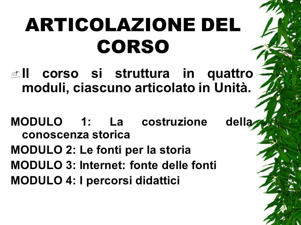 ARTICOLAZIONE DEL CORSO Il corso si struttura in quattro moduli, ciascuno articolato in Unità. MODULO 1: La costruzione della conoscenza storica MODUL