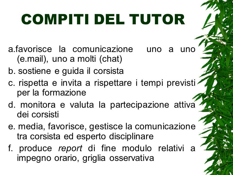 COMPITI DEL TUTOR a.favorisce la comunicazione uno a uno (e.mail), uno a molti (chat) b. sostiene e guida il corsista c. rispetta e invita a rispettar