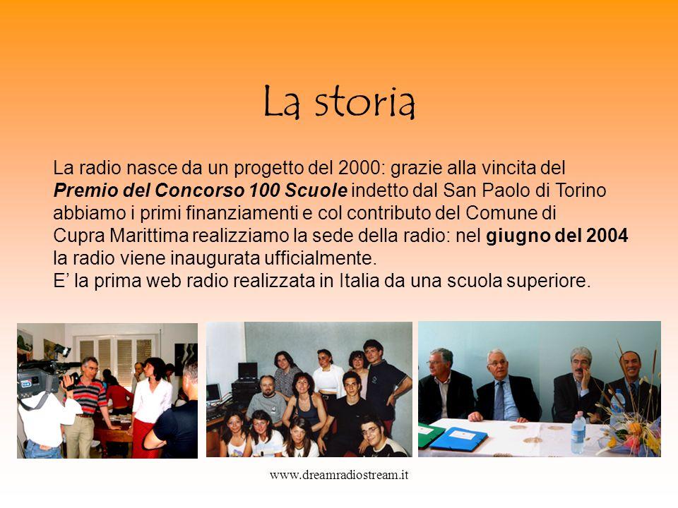 www.dreamradiostream.it La storia La radio nasce da un progetto del 2000: grazie alla vincita del Premio del Concorso 100 Scuole indetto dal San Paolo di Torino abbiamo i primi finanziamenti e col contributo del Comune di Cupra Marittima realizziamo la sede della radio: nel giugno del 2004 la radio viene inaugurata ufficialmente.