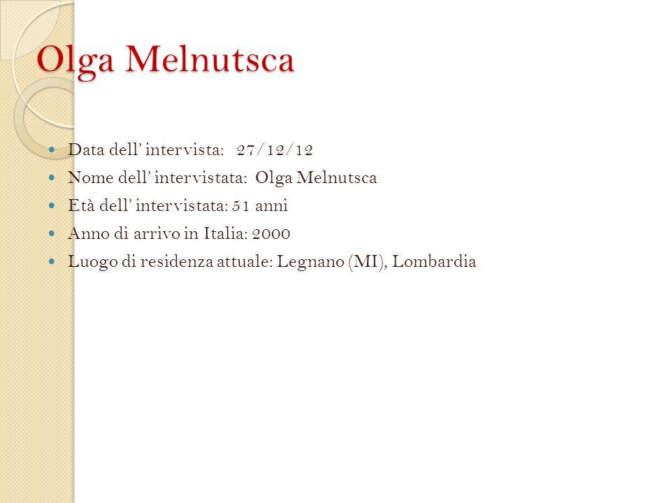 Olga Melnutsca Data dell intervista: 27/12/12 Nome dell intervistata: Olga Melnutsca Età dell intervistata: 51 anni Anno di arrivo in Italia: 2000 Luogo di residenza attuale: Legnano (MI), Lombardia