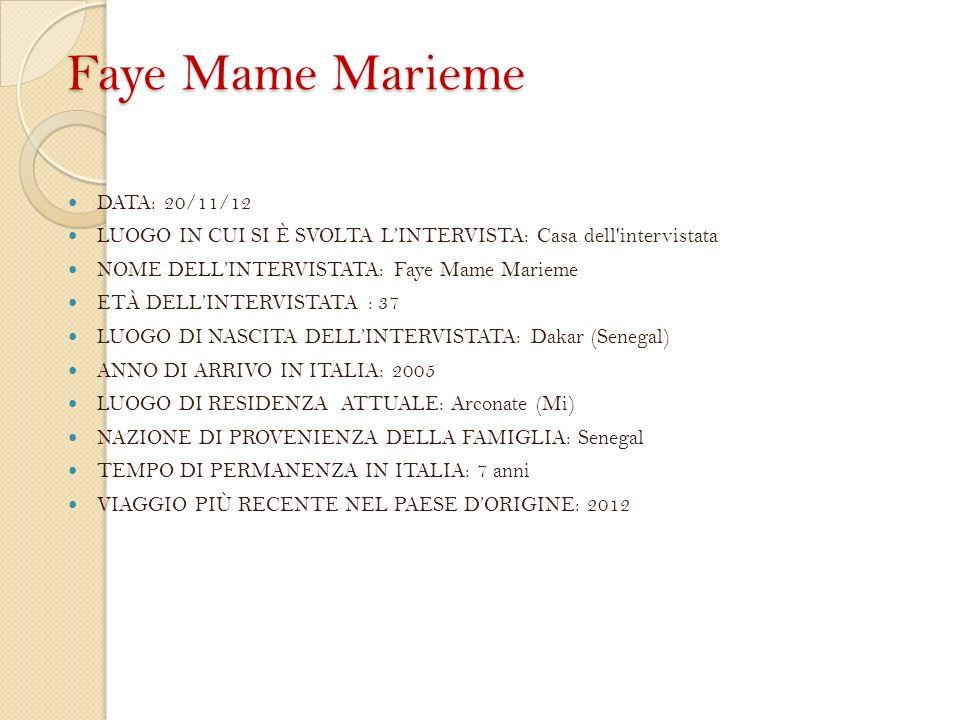 Faye Mame Marieme DATA: 20/11/12 LUOGO IN CUI SI È SVOLTA LINTERVISTA: Casa dell intervistata NOME DELLINTERVISTATA: Faye Mame Marieme ETÀ DELLINTERVISTATA : 37 LUOGO DI NASCITA DELLINTERVISTATA: Dakar (Senegal) ANNO DI ARRIVO IN ITALIA: 2005 LUOGO DI RESIDENZA ATTUALE: Arconate (Mi) NAZIONE DI PROVENIENZA DELLA FAMIGLIA: Senegal TEMPO DI PERMANENZA IN ITALIA: 7 anni VIAGGIO PIÙ RECENTE NEL PAESE DORIGINE: 2012