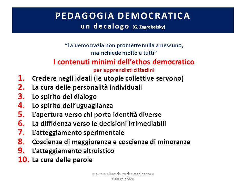 PEDAGOGIA DEMOCRATICA un decalogo (G. Zagrebelsky) La democrazia non promette nulla a nessuno, ma richiede molto a tutti I contenuti minimi dellethos