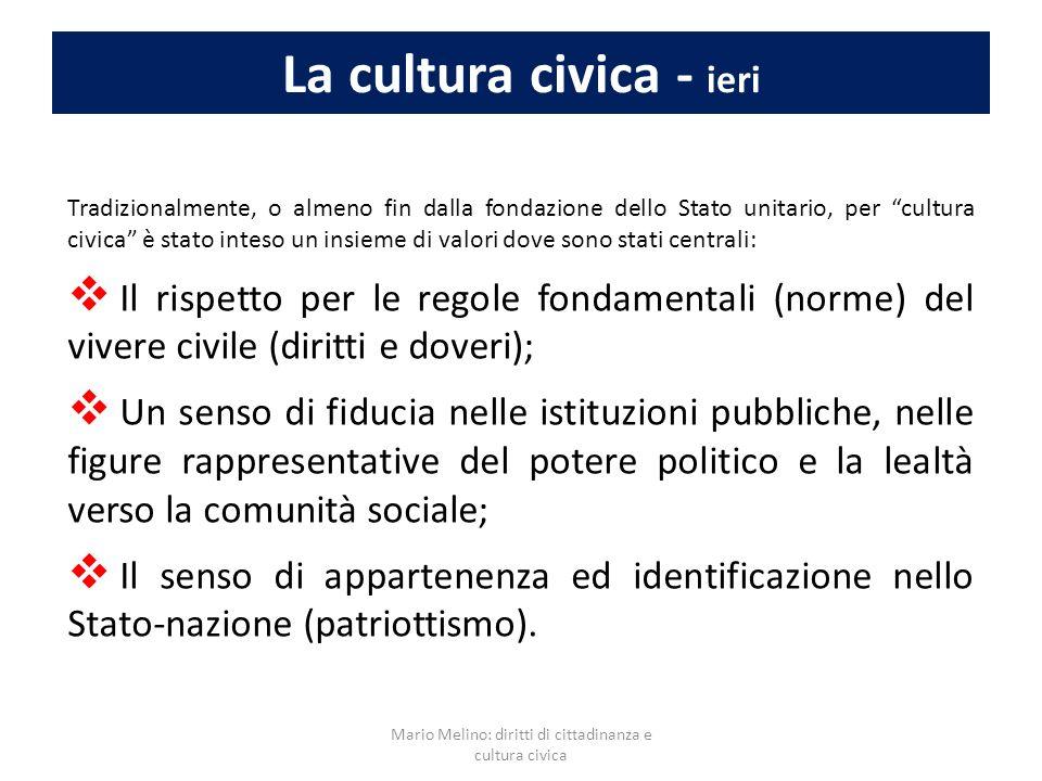 La cultura civica - ieri Tradizionalmente, o almeno fin dalla fondazione dello Stato unitario, per cultura civica è stato inteso un insieme di valori