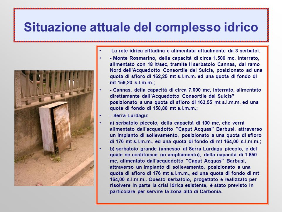 Situazione attuale del complesso idrico La rete idrica cittadina è alimentata attualmente da 3 serbatoi: - Monte Rosmarino, della capacità di circa 1.