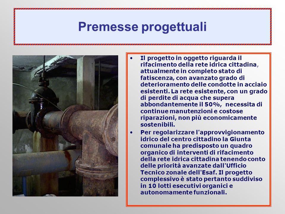 Premesse progettuali Il progetto in oggetto riguarda il rifacimento della rete idrica cittadina, attualmente in completo stato di fatiscenza, con avan