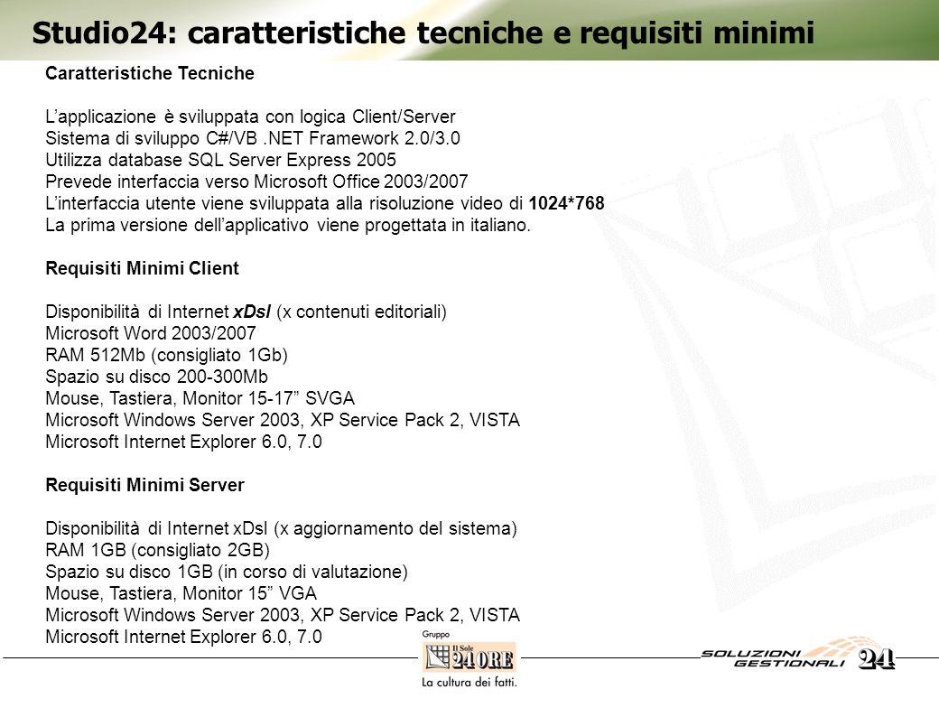 Studio24: caratteristiche tecniche e requisiti minimi Caratteristiche Tecniche Lapplicazione è sviluppata con logica Client/Server Sistema di sviluppo C#/VB.NET Framework 2.0/3.0 Utilizza database SQL Server Express 2005 Prevede interfaccia verso Microsoft Office 2003/2007 Linterfaccia utente viene sviluppata alla risoluzione video di 1024*768 La prima versione dellapplicativo viene progettata in italiano.
