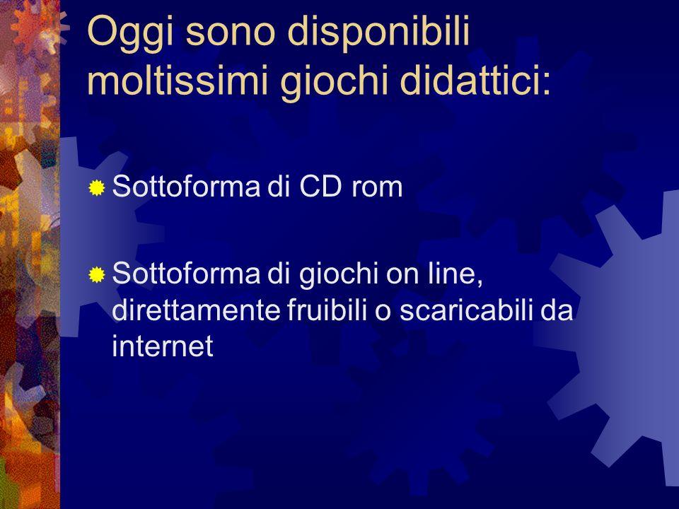 Oggi sono disponibili moltissimi giochi didattici: Sottoforma di CD rom Sottoforma di giochi on line, direttamente fruibili o scaricabili da internet