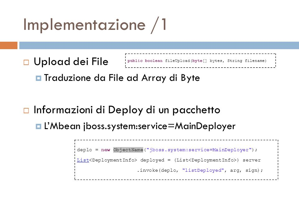 Implementazione /1 Upload dei File Traduzione da File ad Array di Byte Informazioni di Deploy di un pacchetto LMbean jboss.system:service=MainDeployer public boolean fileUpload(byte[] bytes, String filename) deplo = new ObjectName( jboss.system:service=MainDeployer ); List deployed = (List ) server.invoke(deplo, listDeployed , arg, sign);