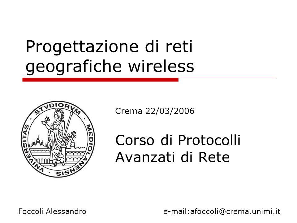 Progettazione di reti geografiche wireless Crema 22/03/2006 Corso di Protocolli Avanzati di Rete Foccoli Alessandro e-mail:afoccoli@crema.unimi.it