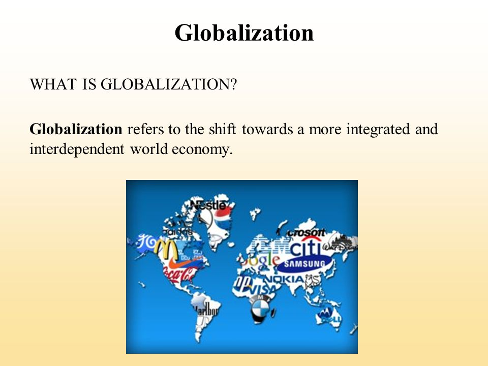 Globalization WHAT IS GLOBALIZATION? Globalization refers to the shift towards a more integrated and interdependent world economy.