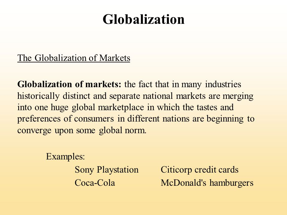 Globalization The Globalization of Markets Globalization of markets: the fact that in many industries historically distinct and separate national markets are merging into one huge global marketplace in which the tastes and preferences of consumers in different nations are beginning to converge upon some global norm.