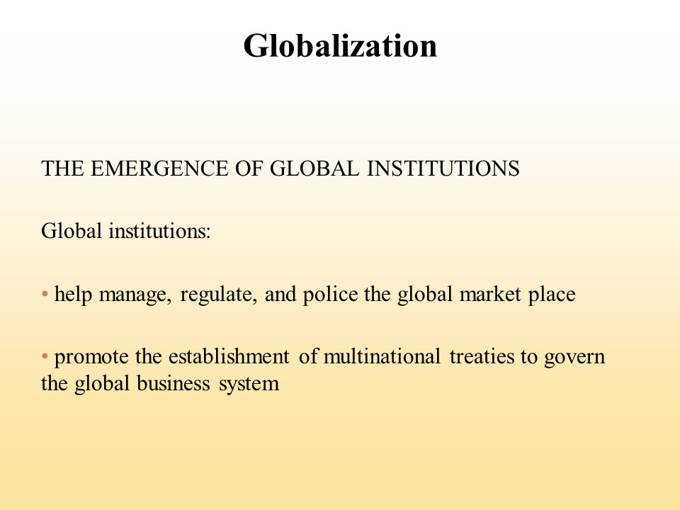 Globalization THE EMERGENCE OF GLOBAL INSTITUTIONS Global institutions: help manage, regulate, and police the global market place promote the establishment of multinational treaties to govern the global business system