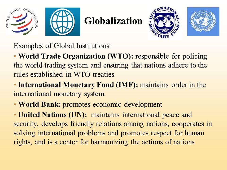 Globalization Examples of Global Institutions: World Trade Organization (WTO): responsible for policing the world trading system and ensuring that nations adhere to the rules established in WTO treaties International Monetary Fund (IMF): maintains order in the international monetary system World Bank: promotes economic development United Nations (UN): maintains international peace and security, develops friendly relations among nations, cooperates in solving international problems and promotes respect for human rights, and is a center for harmonizing the actions of nations
