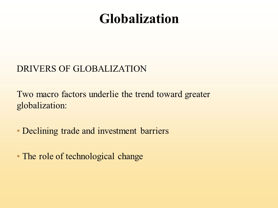Globalization DRIVERS OF GLOBALIZATION Two macro factors underlie the trend toward greater globalization: Declining trade and investment barriers The