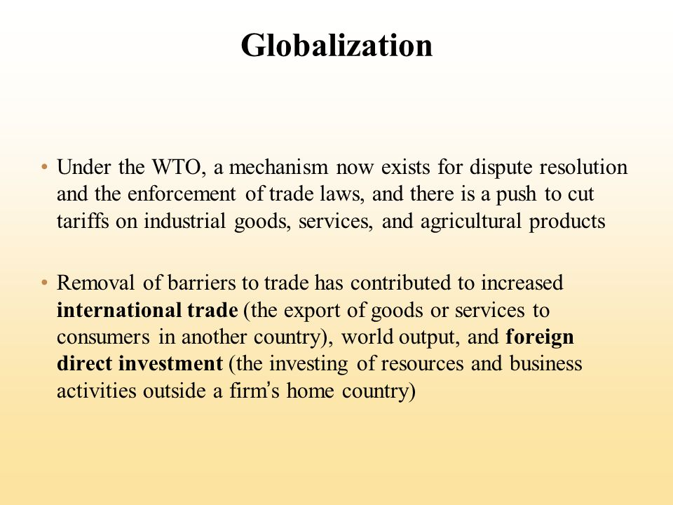 Globalization Under the WTO, a mechanism now exists for dispute resolution and the enforcement of trade laws, and there is a push to cut tariffs on industrial goods, services, and agricultural products Removal of barriers to trade has contributed to increased international trade (the export of goods or services to consumers in another country), world output, and foreign direct investment (the investing of resources and business activities outside a firms home country)