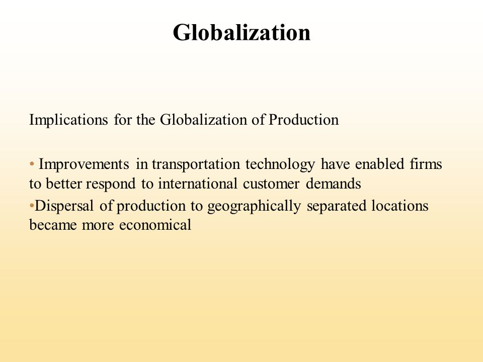 Globalization Implications for the Globalization of Production Improvements in transportation technology have enabled firms to better respond to international customer demands Dispersal of production to geographically separated locations became more economical