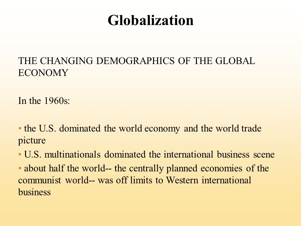 Globalization THE CHANGING DEMOGRAPHICS OF THE GLOBAL ECONOMY In the 1960s: the U.S.