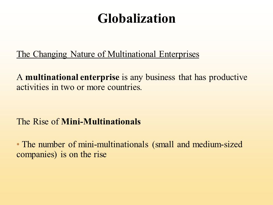 Globalization The Changing Nature of Multinational Enterprises A multinational enterprise is any business that has productive activities in two or more countries.