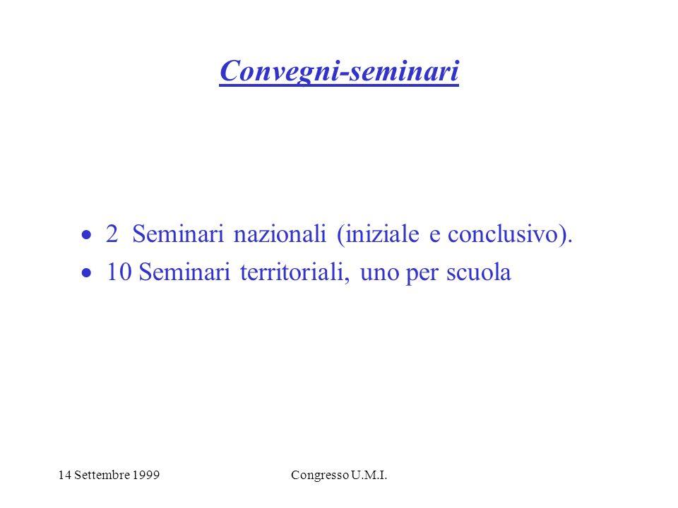 14 Settembre 1999Congresso U.M.I. Convegni-seminari 2 Seminari nazionali (iniziale e conclusivo). 10 Seminari territoriali, uno per scuola