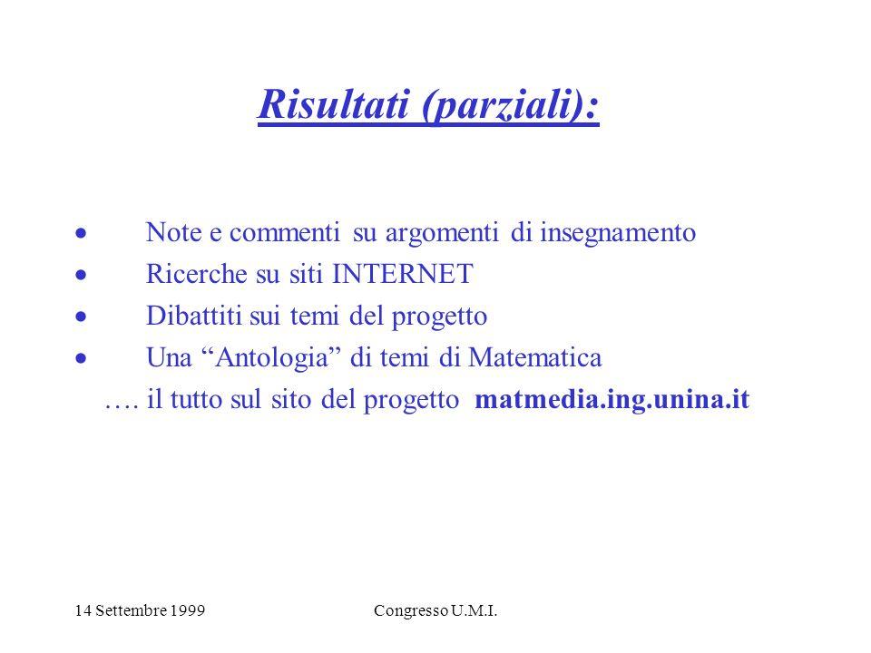 14 Settembre 1999Congresso U.M.I. Risultati (parziali): Note e commenti su argomenti di insegnamento Ricerche su siti INTERNET Dibattiti sui temi del