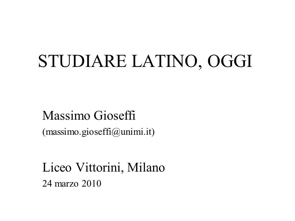 STUDIARE LATINO, OGGI Massimo Gioseffi (massimo.gioseffi@unimi.it) Liceo Vittorini, Milano 24 marzo 2010