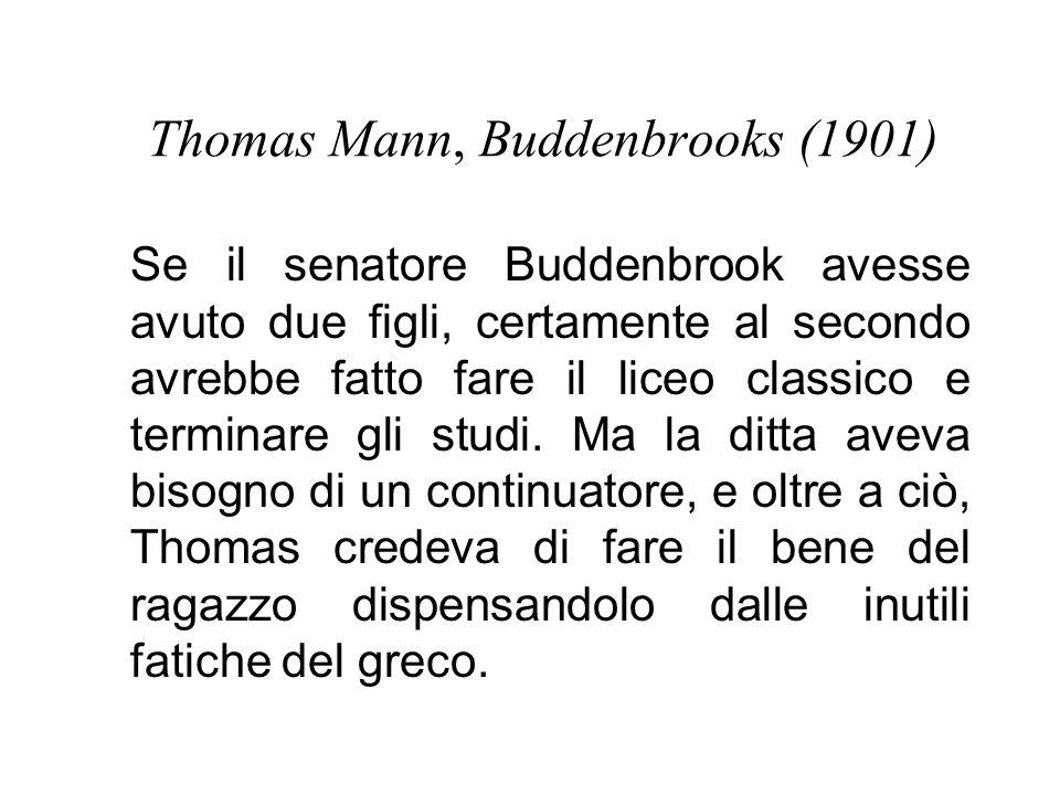 Thomas Mann, Buddenbrooks (1901) Se il senatore Buddenbrook avesse avuto due figli, certamente al secondo avrebbe fatto fare il liceo classico e terminare gli studi.