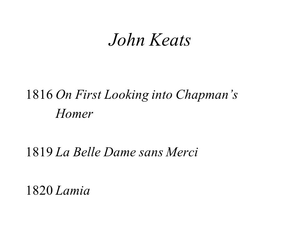 John Keats 1816 On First Looking into Chapmans Homer 1819 La Belle Dame sans Merci 1820 Lamia