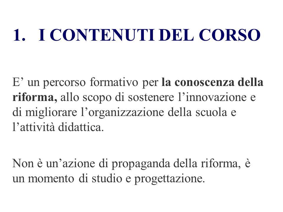 1.I CONTENUTI DEL CORSO E un percorso formativo per la conoscenza della riforma, allo scopo di sostenere linnovazione e di migliorare lorganizzazione della scuola e lattività didattica.