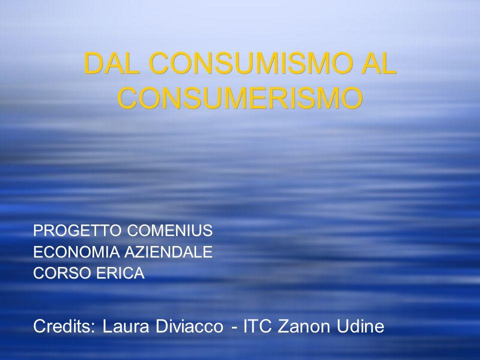 DAL CONSUMISMO AL CONSUMERISMO PROGETTO COMENIUS ECONOMIA AZIENDALE CORSO ERICA Credits: Laura Diviacco - ITC Zanon Udine