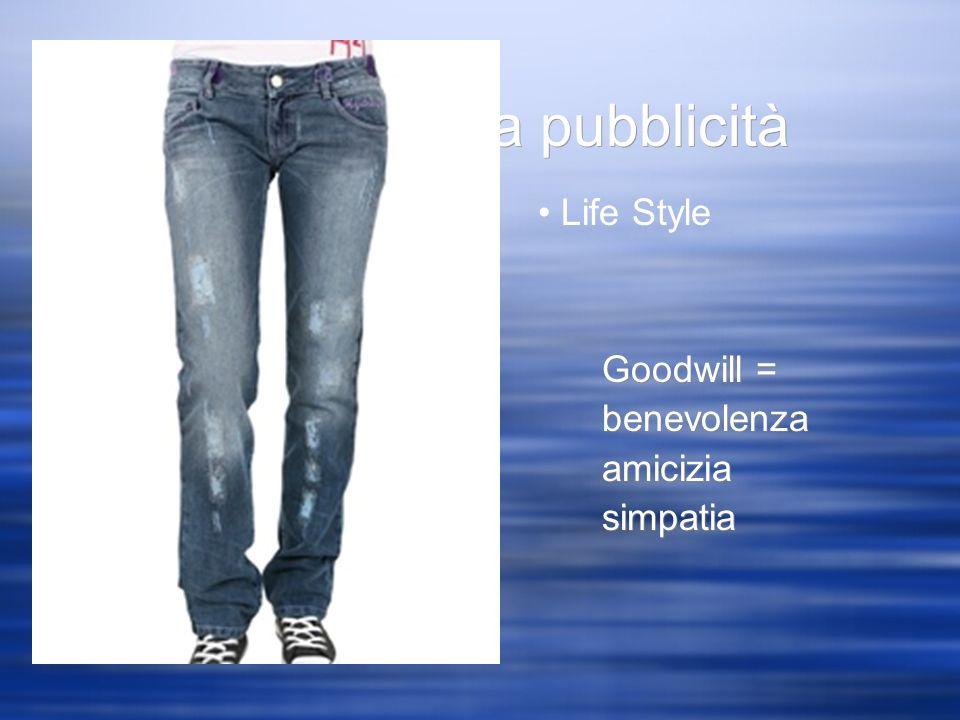 Obiettivi della pubblicità Goodwill = benevolenza amicizia simpatia Life Style