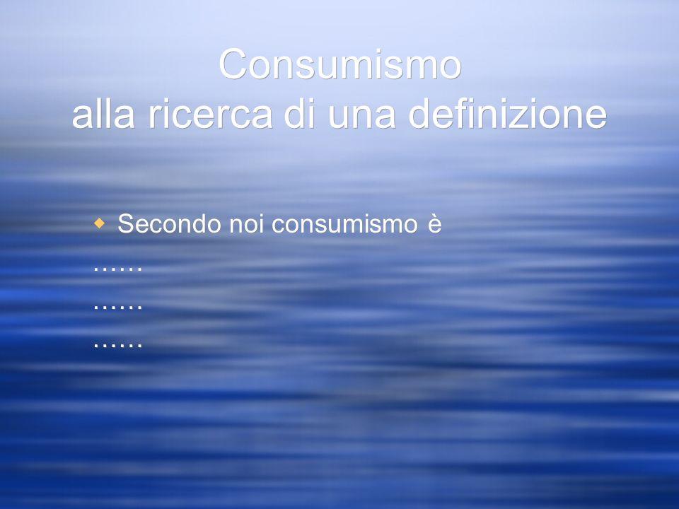 Consumismo alla ricerca di una definizione Secondo noi consumismo è ……
