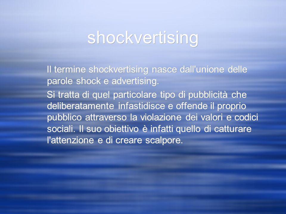 shockvertising Il termine shockvertising nasce dall'unione delle parole shock e advertising. Si tratta di quel particolare tipo di pubblicità che deli