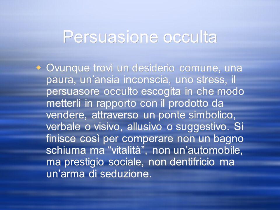 Persuasione occulta Ovunque trovi un desiderio comune, una paura, unansia inconscia, uno stress, il persuasore occulto escogita in che modo metterli i
