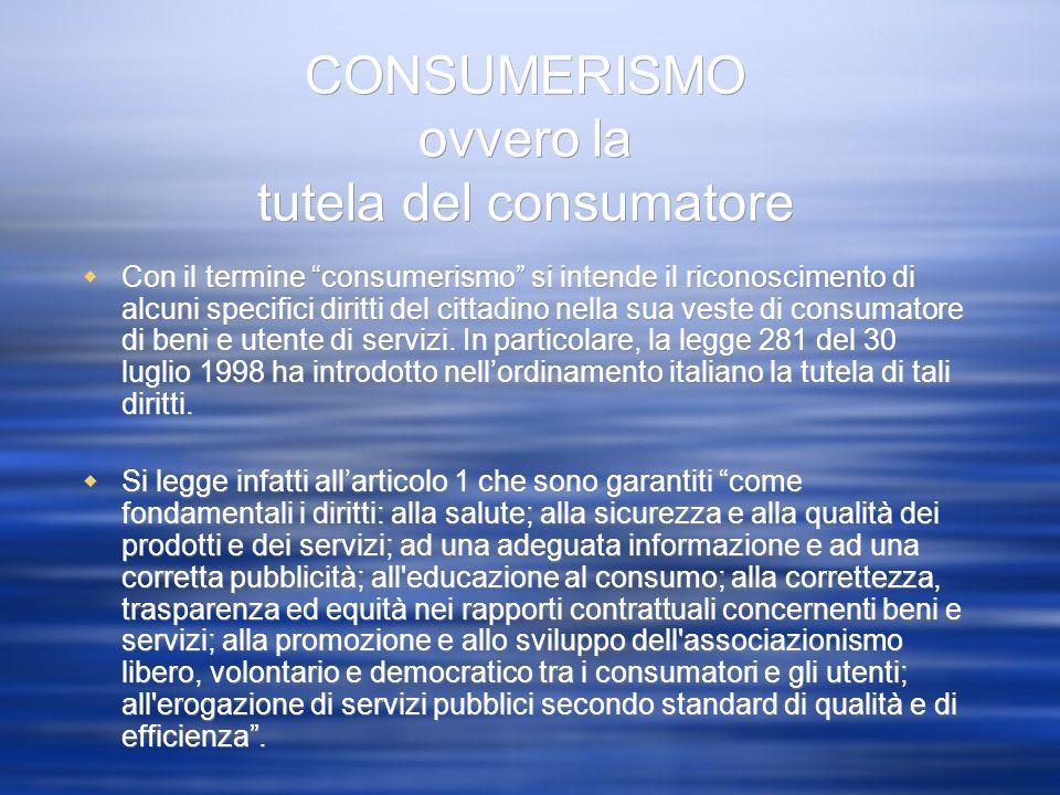 CONSUMERISMO ovvero la tutela del consumatore Con il termine consumerismo si intende il riconoscimento di alcuni specifici diritti del cittadino nella