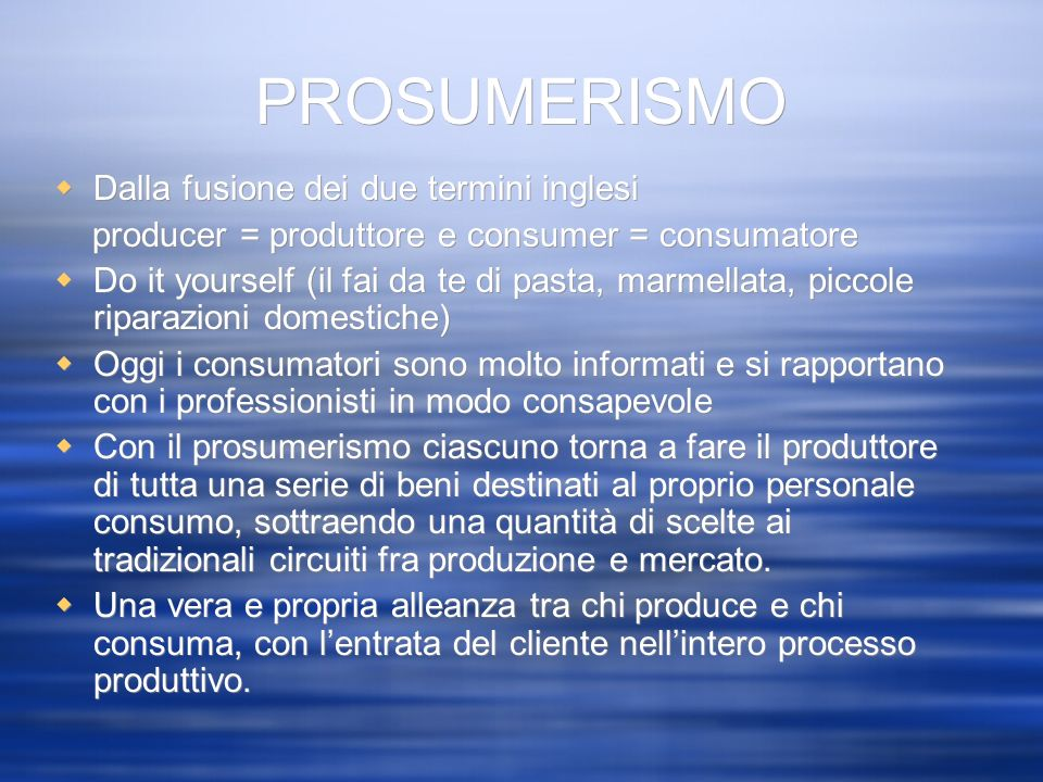 PROSUMERISMO Dalla fusione dei due termini inglesi producer = produttore e consumer = consumatore Do it yourself (il fai da te di pasta, marmellata, p