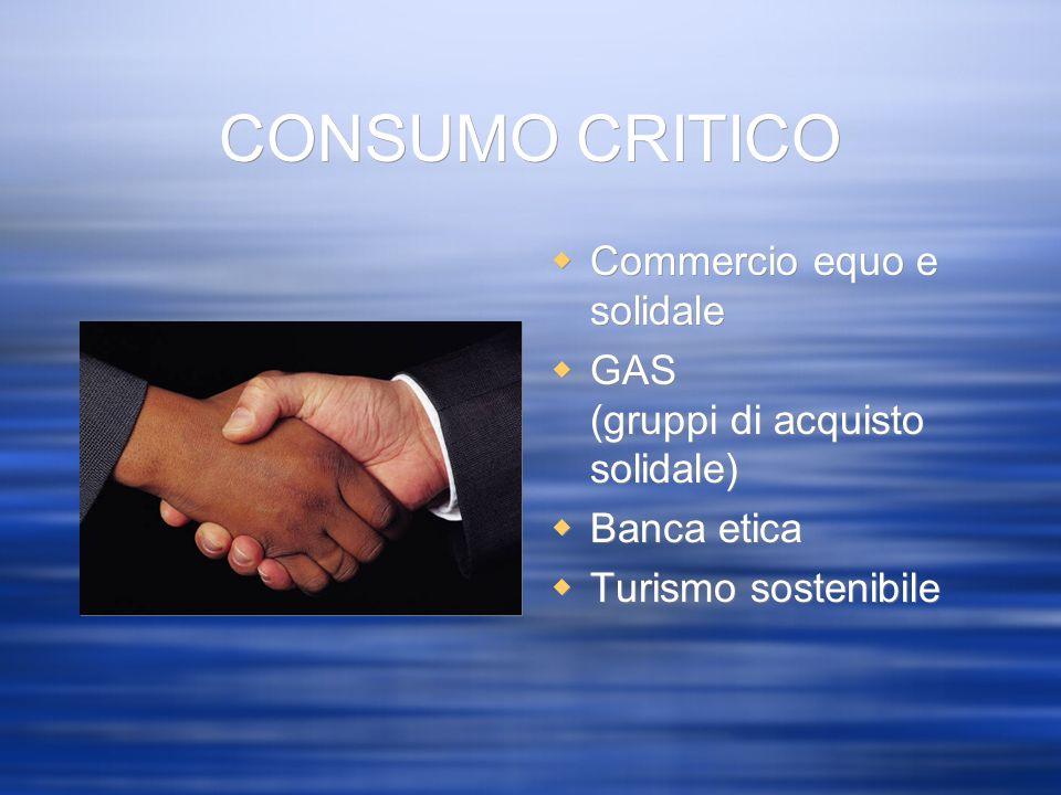 CONSUMO CRITICO Commercio equo e solidale GAS (gruppi di acquisto solidale) Banca etica Turismo sostenibile