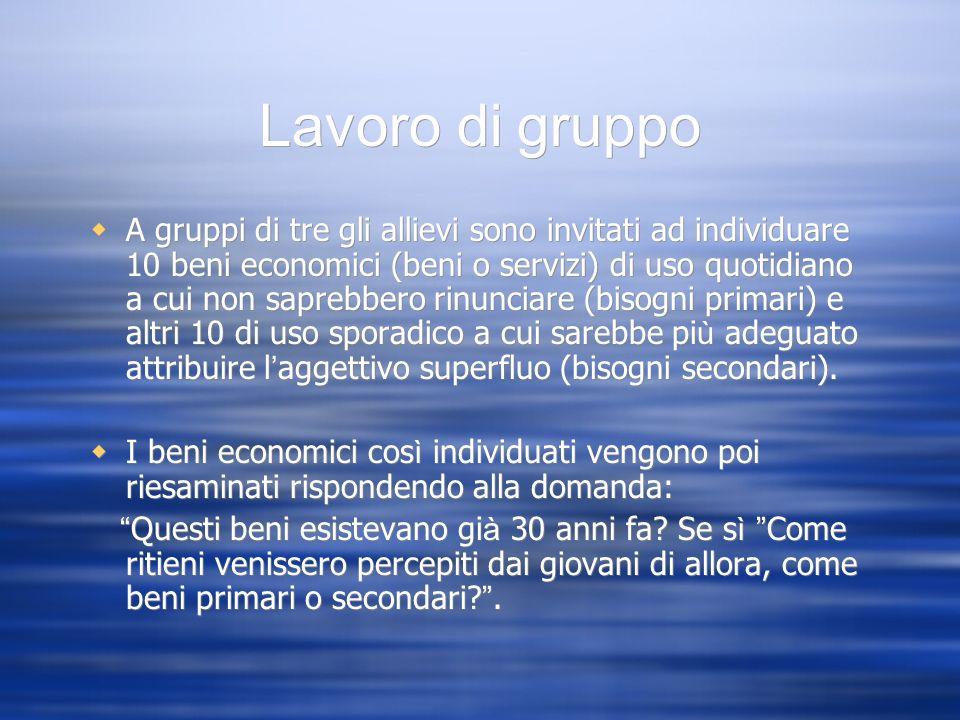 Lavoro di gruppo A gruppi di tre gli allievi sono invitati ad individuare 10 beni economici (beni o servizi) di uso quotidiano a cui non saprebbero ri
