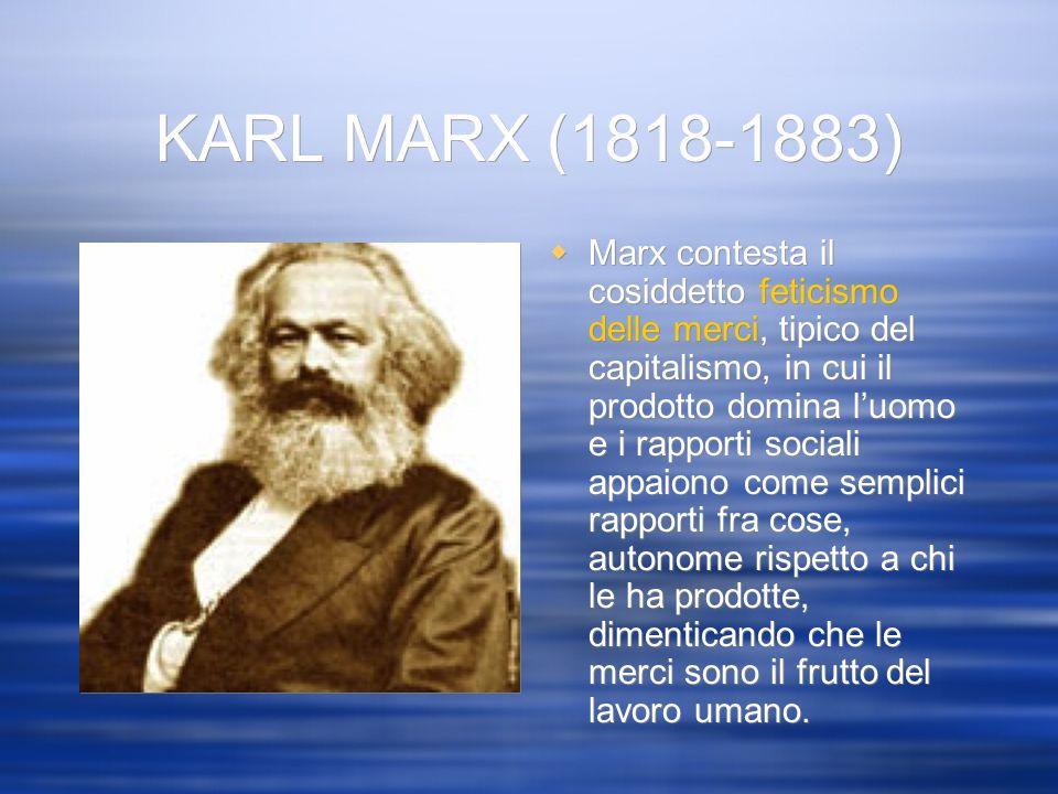 KARL MARX (1818-1883) Marx contesta il cosiddetto feticismo delle merci, tipico del capitalismo, in cui il prodotto domina luomo e i rapporti sociali