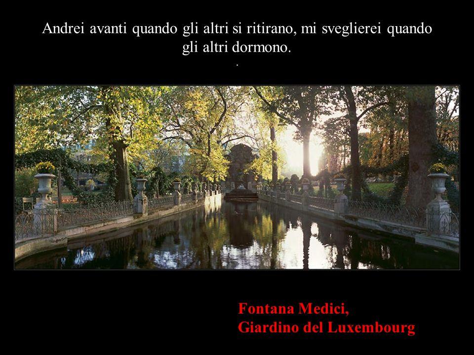 Fontana Medici, Giardino del Luxembourg Andrei avanti quando gli altri si ritirano, mi sveglierei quando gli altri dormono..
