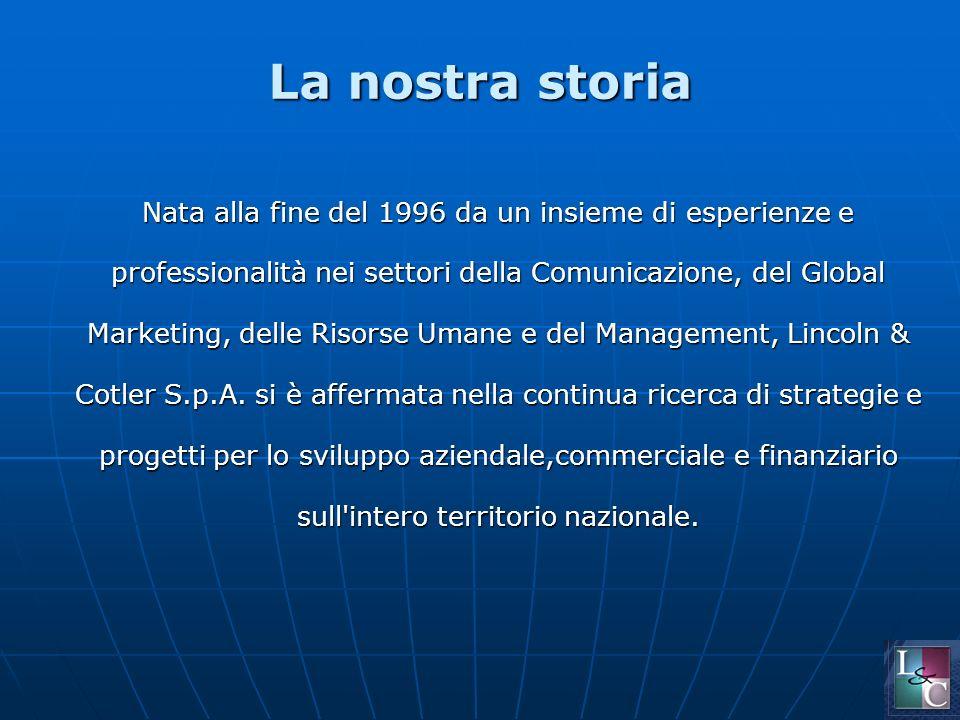 La nostra storia Nata alla fine del 1996 da un insieme di esperienze e professionalità nei settori della Comunicazione, del Global Marketing, delle Risorse Umane e del Management, Lincoln & Cotler S.p.A.
