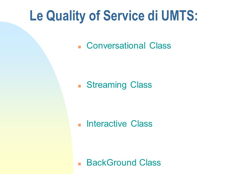 Le Quality of Service di UMTS: n Conversational Class n Streaming Class n Interactive Class n BackGround Class