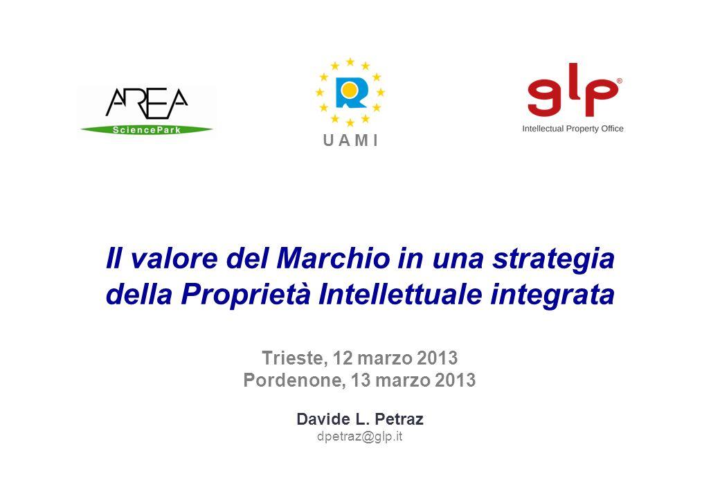 Il valore del Marchio in una strategia della Proprietà Intellettuale integrata Trieste, 12 marzo 2013 Pordenone, 13 marzo 2013 Davide L. Petraz dpetra