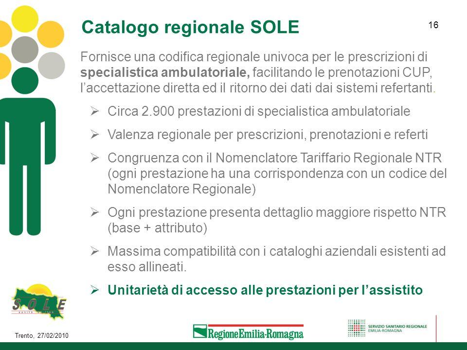 Trento, 27/02/2010 16 Catalogo regionale SOLE Fornisce una codifica regionale univoca per le prescrizioni di specialistica ambulatoriale, facilitando