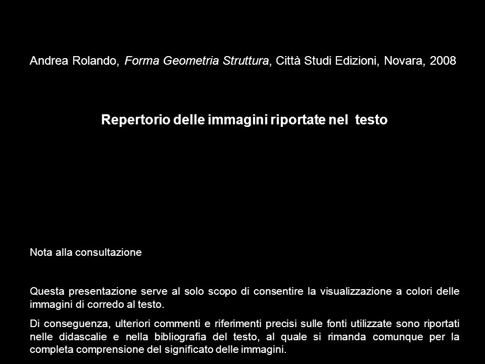 Andrea Rolando, Forma Geometria Struttura, Città Studi Edizioni, Novara, 2008 Repertorio delle immagini riportate nel testo Nota alla consultazione Qu