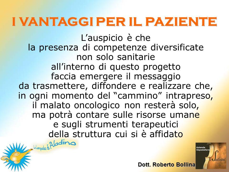 Dott. Roberto Bollina I VANTAGGI PER IL PAZIENTE Lauspicio è che la presenza di competenze diversificate non solo sanitarie allinterno di questo proge