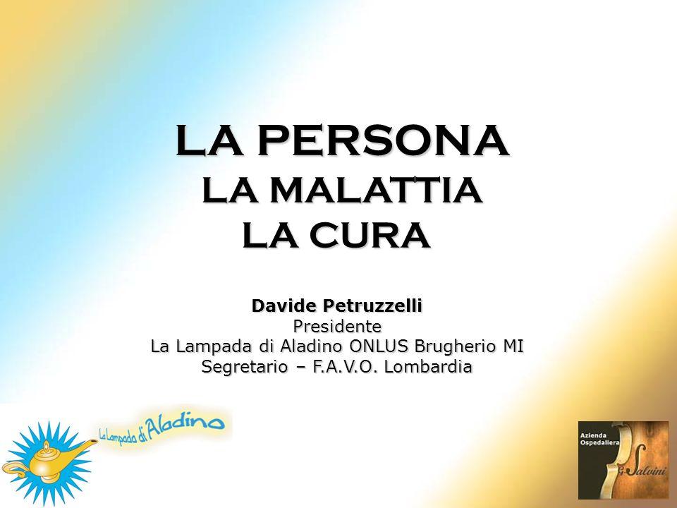 LA PERSONA LA MALATTIA LA CURA Davide Petruzzelli Presidente La Lampada di Aladino ONLUS Brugherio MI Segretario – F.A.V.O. Lombardia